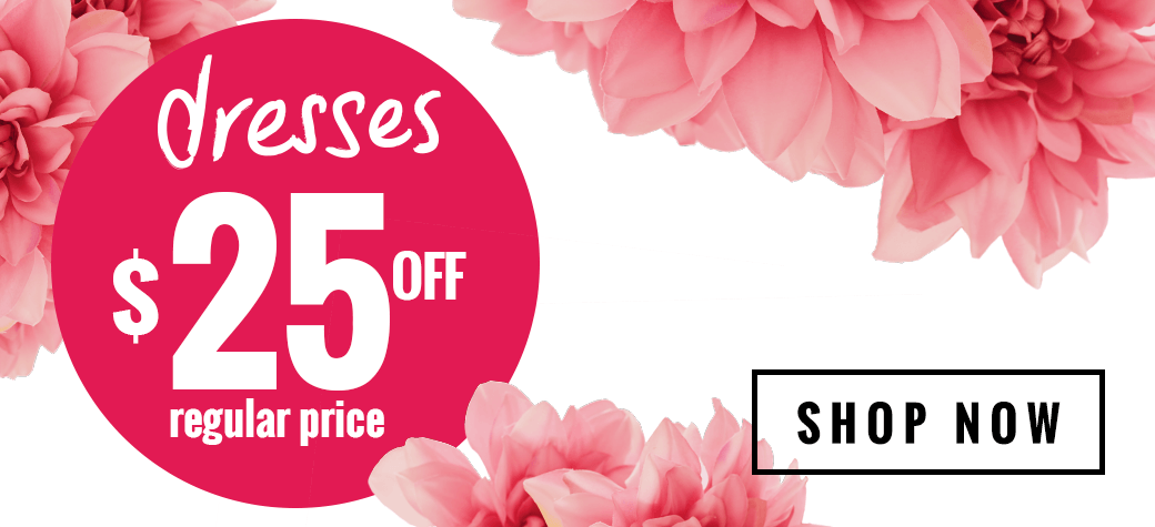 Dresses $25 OFF regular price